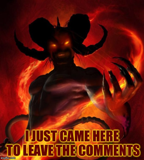 And then the devil said | I JUST CAME HERE TO LEAVE THE COMMENTS | image tagged in and then the devil said | made w/ Imgflip meme maker