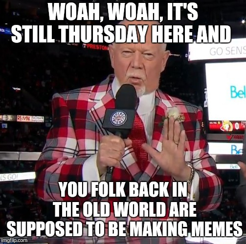 Don Cherry | WOAH, WOAH, IT'S STILL THURSDAY HERE AND YOU FOLK BACK IN THE OLD WORLD ARE SUPPOSED TO BE MAKING MEMES | image tagged in don cherry | made w/ Imgflip meme maker