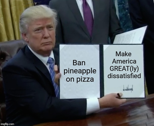 Trump Bill Signing Meme | Ban pineapple on pizza Make America GREAT(ly) dissatisfied | image tagged in memes,trump bill signing | made w/ Imgflip meme maker