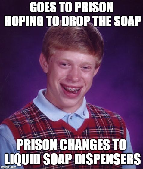 Bad Luck Brian Meme | GOES TO PRISON HOPING TO DROP THE SOAP PRISON CHANGES TO LIQUID SOAP DISPENSERS | image tagged in memes,bad luck brian | made w/ Imgflip meme maker
