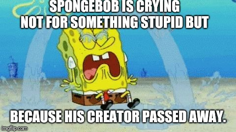 Spongebob's creator has passed away ! | SPONGEBOB IS CRYING NOT FOR SOMETHING STUPID BUT BECAUSE HIS CREATOR PASSED AWAY. | image tagged in spongebob crying,spongebob squarepants,spongebob apocalypse,memes | made w/ Imgflip meme maker
