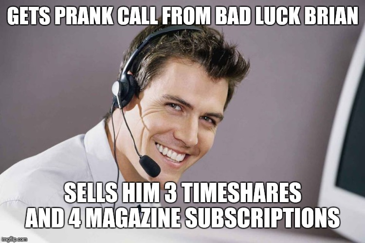 sarcastic call center guy | GETS PRANK CALL FROM BAD LUCK BRIAN SELLS HIM 3 TIMESHARES AND 4 MAGAZINE SUBSCRIPTIONS | image tagged in sarcastic call center guy | made w/ Imgflip meme maker