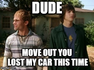 dude | DUDE MOVE OUT YOU LOST MY CAR THIS TIME | image tagged in dude wheres my car,funny,dude,car | made w/ Imgflip meme maker
