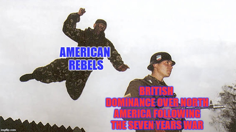 When you win so much land in a war only to lose it shortly afterwards... | AMERICAN REBELS BRITISH DOMINANCE OVER NORTH AMERICA FOLLOWING THE SEVEN YEARS WAR | image tagged in soldier jump spetznaz,america,britain,american revolution | made w/ Imgflip meme maker
