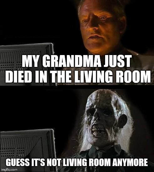Ill Just Wait Here Meme | MY GRANDMA JUST DIED IN THE LIVING ROOM GUESS IT'S NOT LIVING ROOM ANYMORE | image tagged in memes,ill just wait here | made w/ Imgflip meme maker