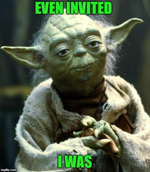Star Wars Yoda Meme | EVEN INVITED I WAS | image tagged in memes,star wars yoda | made w/ Imgflip meme maker