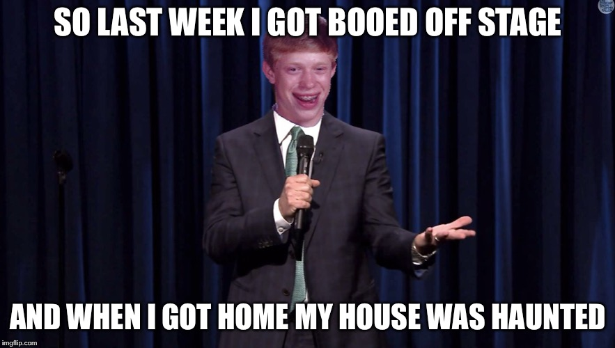 SO LAST WEEK I GOT BOOED OFF STAGE AND WHEN I GOT HOME MY HOUSE WAS HAUNTED | image tagged in bad luck brian,haunted house,ghost,boo,memes,funny | made w/ Imgflip meme maker