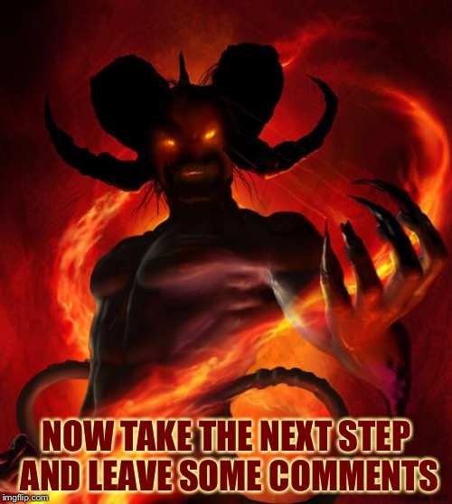 And then the devil said | NOW TAKE THE NEXT STEP AND LEAVE SOME COMMENTS | image tagged in and then the devil said | made w/ Imgflip meme maker