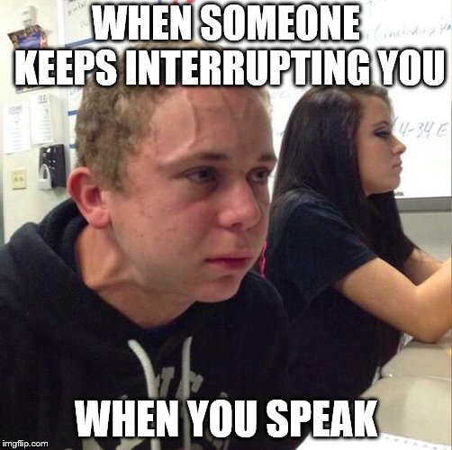 When someone keeps interrupting you when you speak | WHEN SOMEONE KEEPS INTERRUPTING YOU WHEN YOU SPEAK | image tagged in angery boi | made w/ Imgflip meme maker