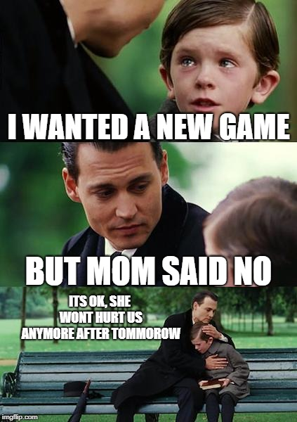 Finding Neverland | I WANTED A NEW GAME BUT MOM SAID NO ITS OK, SHE WONT HURT US ANYMORE AFTER TOMMOROW | image tagged in memes,finding neverland | made w/ Imgflip meme maker