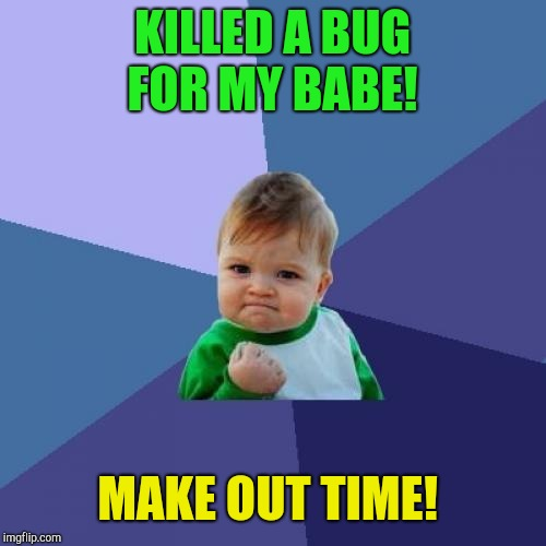 Never fear!  | KILLED A BUG FOR MY BABE! MAKE OUT TIME! | image tagged in memes,success kid,relationships | made w/ Imgflip meme maker