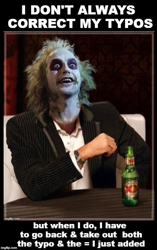 Typo Complaining | I DON'T ALWAYS CORRECT MY TYPOS but when I do, I have to go back & take out  both the typo & the = I just added | image tagged in most interesting man beetlejuice room for text,grammar,typos,funny memes | made w/ Imgflip meme maker