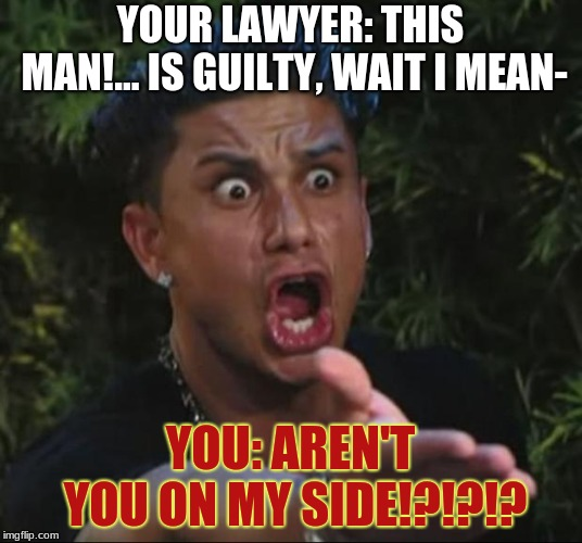 Law And Order: In A Nutshell (XDDD) | YOUR LAWYER: THIS MAN!... IS GUILTY, WAIT I MEAN- YOU: AREN'T YOU ON MY SIDE!?!?!? | image tagged in memes,dj pauly d | made w/ Imgflip meme maker
