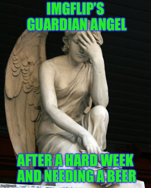 And it's not Friday yet | IMGFLIP'S GUARDIAN ANGEL AFTER A HARD WEEK AND NEEDING A BEER | image tagged in guardian tried | made w/ Imgflip meme maker