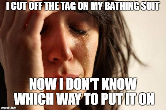 First World Problems | I CUT OFF THE TAG ON MY BATHING SUIT NOW I DON'T KNOW WHICH WAY TO PUT IT ON | image tagged in memes,first world problems | made w/ Imgflip meme maker
