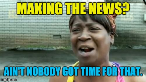 Aint Nobody Got Time For That Meme | MAKING THE NEWS? AIN'T NOBODY GOT TIME FOR THAT. | image tagged in memes,aint nobody got time for that | made w/ Imgflip meme maker