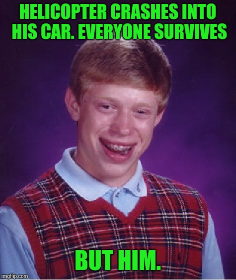 Bad Luck Brian Meme | HELICOPTER CRASHES INTO HIS CAR. EVERYONE SURVIVES BUT HIM. | image tagged in memes,bad luck brian | made w/ Imgflip meme maker