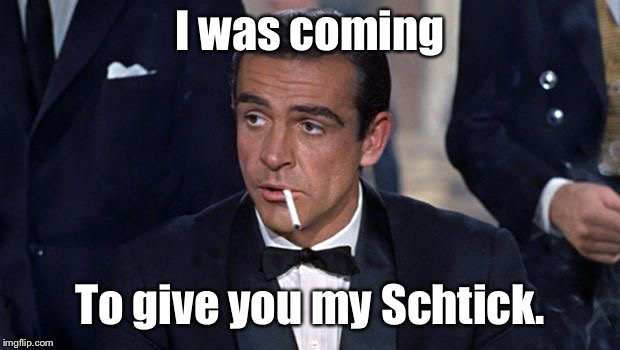 James Bond | I was coming To give you my Schtick. | image tagged in james bond | made w/ Imgflip meme maker