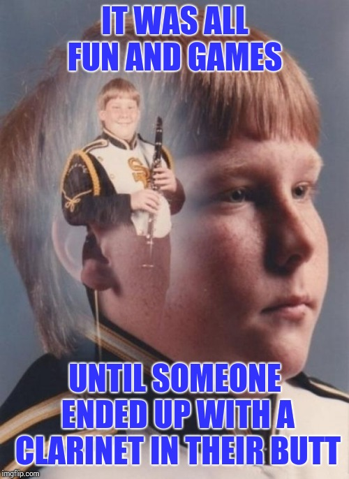 PTSD Clarinet Boy Meme | IT WAS ALL FUN AND GAMES UNTIL SOMEONE ENDED UP WITH A CLARINET IN THEIR BUTT | image tagged in memes,ptsd clarinet boy | made w/ Imgflip meme maker