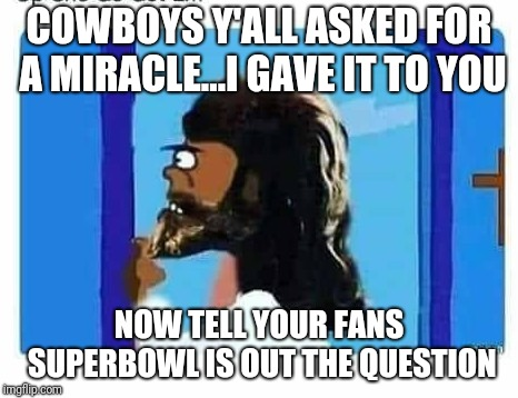 COWBOYS Y'ALL ASKED FOR A MIRACLE...I GAVE IT TO YOU NOW TELL YOUR FANS SUPERBOWL IS OUT THE QUESTION | image tagged in miracle,dallas cowboys,new orleans saints | made w/ Imgflip meme maker