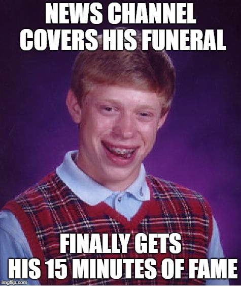 Bad Luck Brian Meme | NEWS CHANNEL COVERS HIS FUNERAL FINALLY GETS HIS 15 MINUTES OF FAME | image tagged in memes,bad luck brian | made w/ Imgflip meme maker