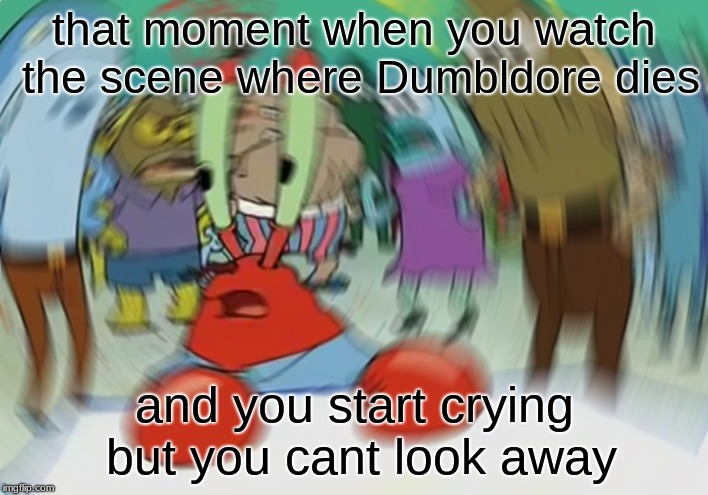 Mr Krabs Blur Meme | that moment when you watch the scene where Dumbldore dies and you start crying but you cant look away | image tagged in memes,mr krabs blur meme | made w/ Imgflip meme maker