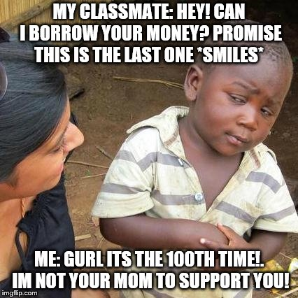 Third World Skeptical Kid Meme | MY CLASSMATE: HEY! CAN I BORROW YOUR MONEY? PROMISE THIS IS THE LAST ONE *SMILES* ME: GURL ITS THE 100TH TIME!. IM NOT YOUR MOM TO SUPPORT Y | image tagged in memes,third world skeptical kid | made w/ Imgflip meme maker