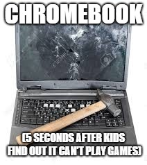 Chromebooks |  CHROMEBOOK; (5 SECONDS AFTER KIDS FIND OUT IT CAN'T PLAY GAMES) | image tagged in chromebook,broken | made w/ Imgflip meme maker
