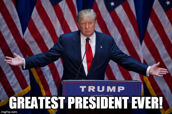 Donald Trump | GREATEST PRESIDENT EVER! | image tagged in donald trump | made w/ Imgflip meme maker
