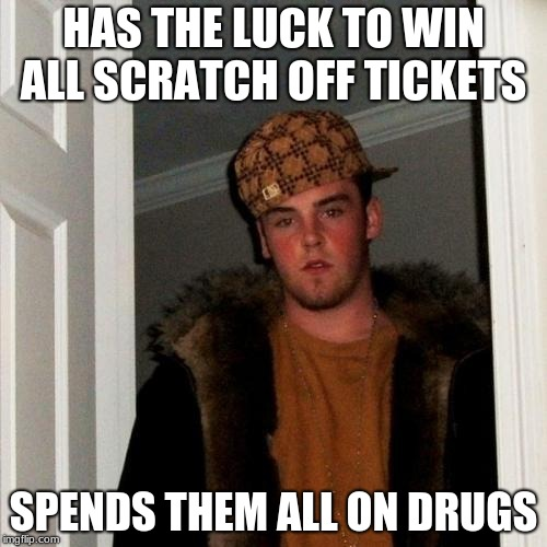 Scumbag Steve's bad choices | HAS THE LUCK TO WIN ALL SCRATCH OFF TICKETS SPENDS THEM ALL ON DRUGS | image tagged in memes,scumbag steve | made w/ Imgflip meme maker