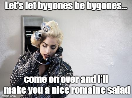Lettuce Pray |  Let's let bygones be bygones... come on over and I'll make you a nice romaine salad | image tagged in lady gaga telephone,gaga,romaine lettuce,making up,funny memes | made w/ Imgflip meme maker