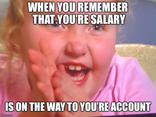 Honey Boo Boo | WHEN YOU REMEMBER THAT YOU'RE SALARY IS ON THE WAY TO YOU'RE ACCOUNT | image tagged in honey boo boo | made w/ Imgflip meme maker