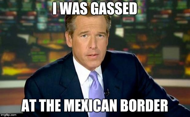 Brian Williams Was There | I WAS GASSED AT THE MEXICAN BORDER | image tagged in memes,brian williams was there | made w/ Imgflip meme maker