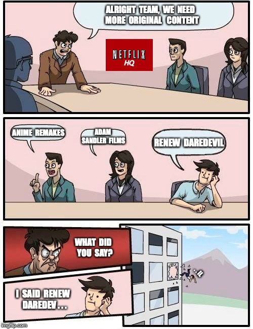 Meanwhile at Netflix HQ | ALRIGHT  TEAM,  WE  NEED  MORE  ORIGINAL   CONTENT ANIME  REMAKES ADAM SANDLER  FILMS RENEW  DAREDEVIL WHAT  DID  YOU  SAY? I  SAID  RENEW   | image tagged in memes,boardroom meeting suggestion,daredevil,netflix,scumbag netflix | made w/ Imgflip meme maker