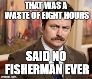 Whether you catch 'em or not... |  THAT WAS A WASTE OF EIGHT HOURS; SAID NO FISHERMAN EVER | image tagged in memes,ron swanson,gone fishing,fishing | made w/ Imgflip meme maker