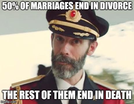 This isn't going to end well... | 50% OF MARRIAGES END IN DIVORCE THE REST OF THEM END IN DEATH | image tagged in captain obvious,memes,marriage,divorce,death | made w/ Imgflip meme maker