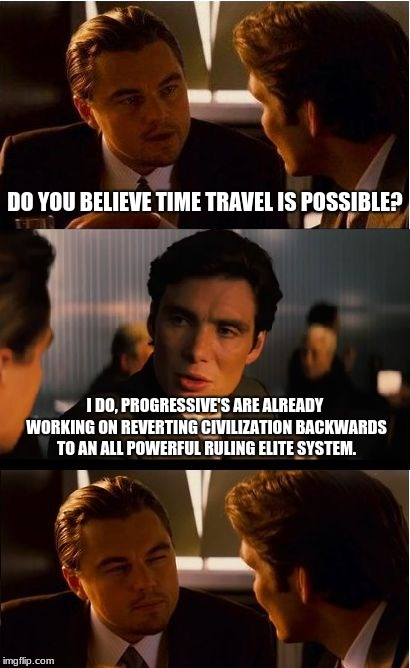 Time Travel or Progress reversal?  | DO YOU BELIEVE TIME TRAVEL IS POSSIBLE? I DO, PROGRESSIVE'S ARE ALREADY WORKING ON REVERTING CIVILIZATION BACKWARDS TO AN ALL POWERFUL RULIN | image tagged in memes,inception,time travel,progressives,insanity | made w/ Imgflip meme maker