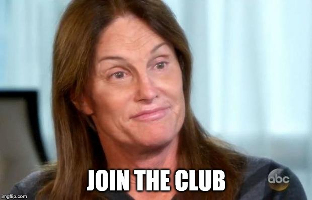 Bruce Jenner | JOIN THE CLUB | image tagged in bruce jenner | made w/ Imgflip meme maker