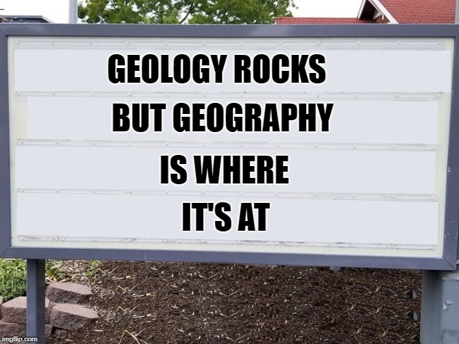 heres your sign | GEOLOGY ROCKS BUT GEOGRAPHY IS WHERE IT'S AT | image tagged in yard sign,funny | made w/ Imgflip meme maker