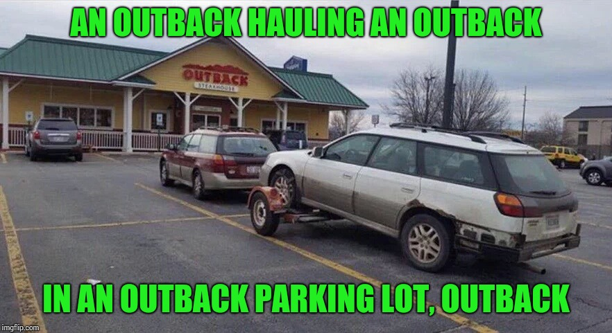 Outback outback | AN OUTBACK HAULING AN OUTBACK IN AN OUTBACK PARKING LOT, OUTBACK | image tagged in outback,pipe_picasso,parking | made w/ Imgflip meme maker