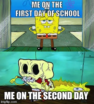 school meme | ME ON THE FIRST DAY OF SCHOOL ME ON THE SECOND DAY | image tagged in spongebob | made w/ Imgflip meme maker