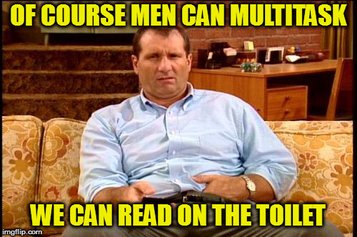 I can also walk and chew bubblegum at the same time | OF COURSE MEN CAN MULTITASK WE CAN READ ON THE TOILET | image tagged in al bundy,memes,multitasking | made w/ Imgflip meme maker