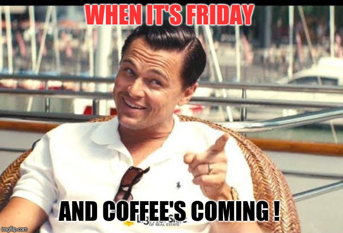 WHEN IT'S FRIDAY AND COFFEE'S COMING ! | image tagged in when you know | made w/ Imgflip meme maker