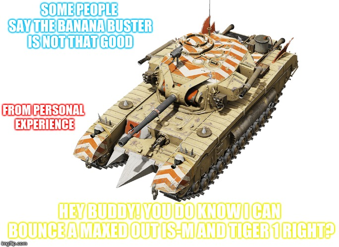 Banana Buster in a nutshell | SOME PEOPLE SAY THE BANANA BUSTER IS NOT THAT GOOD HEY BUDDY! YOU DO KNOW I CAN BOUNCE A MAXED OUT IS-M AND TIGER 1 RIGHT? FROM PERSONAL EXP | image tagged in the truth | made w/ Imgflip meme maker