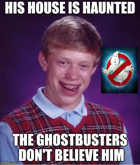 Bad Luck Brian Meme | HIS HOUSE IS HAUNTED THE GHOSTBUSTERS DON'T BELIEVE HIM | image tagged in memes,bad luck brian | made w/ Imgflip meme maker
