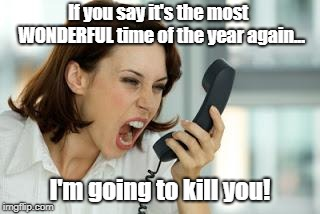 Actually It's The Most Expensive Time of The Year | If you say it's the most  WONDERFUL time of the year again... I'm going to kill you! | image tagged in angry woman,the holidays,memes | made w/ Imgflip meme maker