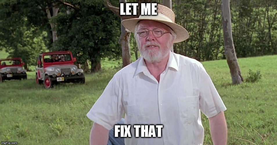 welcome to jurassic park | LET ME FIX THAT | image tagged in welcome to jurassic park | made w/ Imgflip meme maker