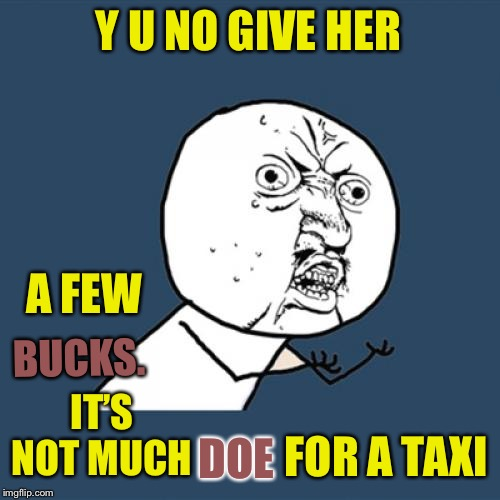 Y U No Meme | Y U NO GIVE HER A FEW BUCKS. IT'S NOT MUCH DOE FOR A TAXI | image tagged in memes,y u no | made w/ Imgflip meme maker