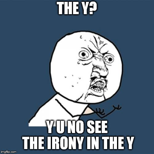 Y U No Meme | THE Y? Y U NO SEE THE IRONY IN THE Y | image tagged in memes,y u no | made w/ Imgflip meme maker