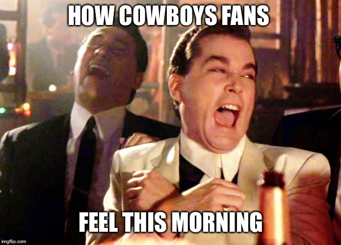Good Fellas Hilarious Meme | HOW COWBOYS FANS FEEL THIS MORNING | image tagged in memes,good fellas hilarious | made w/ Imgflip meme maker